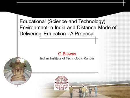 G.Biswas Indian Institute of Technology, Kanpur Educational (Science and Technology) Environment in India and Distance Mode of Delivering Education - A.