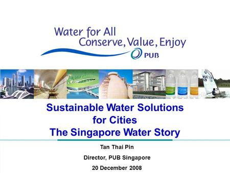 Sustainable Water Solutions for Cities The Singapore Water Story Tan Thai Pin Director, PUB Singapore 20 December 2008.