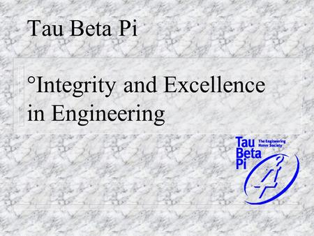 Tau Beta Pi °Integrity and Excellence in Engineering.