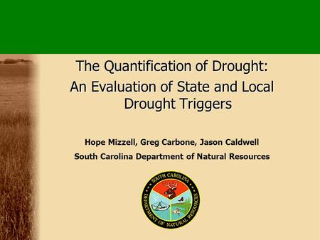 The Quantification of Drought: An Evaluation of State and Local Drought Triggers Hope Mizzell, Greg Carbone, Jason Caldwell South Carolina Department of.