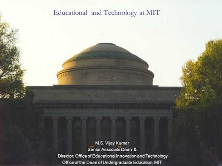 Educational and Technology at MIT M.S. Vijay Kumar Senior Associate Dean & Director, Office of Educational Innovation and Technology Office of the Dean.