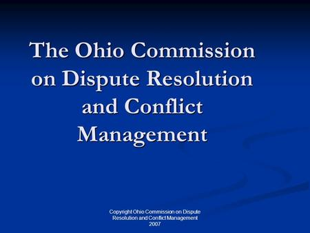 Copyright Ohio Commission on Dispute Resolution and Conflict Management 2007 The Ohio Commission on Dispute Resolution and Conflict Management.