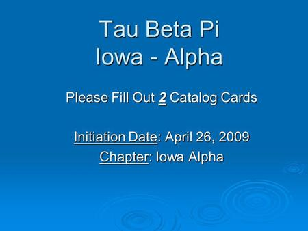 Tau Beta Pi Iowa - Alpha Please Fill Out 2 Catalog Cards Initiation Date: April 26, 2009 Chapter: Iowa Alpha.