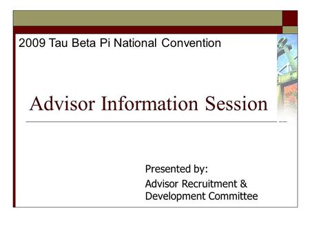 Advisor Information Session 2009 Tau Beta Pi National Convention Presented by: Advisor Recruitment & Development Committee.