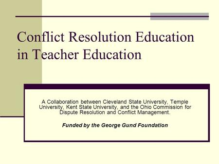 Conflict Resolution Education in Teacher Education A Collaboration between Cleveland State University, Temple University, Kent State University, and the.