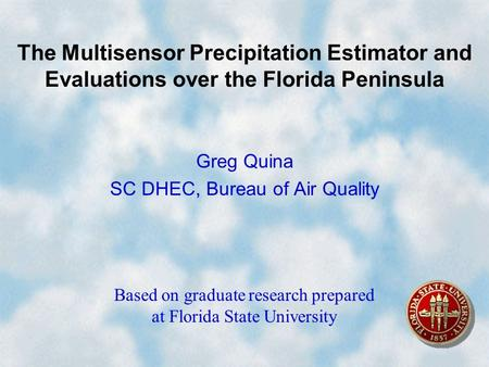 The Multisensor Precipitation Estimator and Evaluations over the Florida Peninsula Greg Quina SC DHEC, Bureau of Air Quality Based on graduate research.