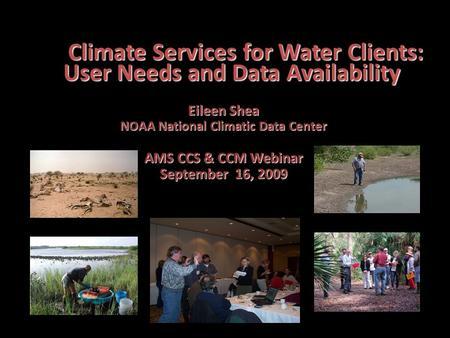 Climate Services for Water Clients: User Needs and Data Availability Eileen Shea NOAA National Climatic Data Center AMS CCS & CCM Webinar September 16,