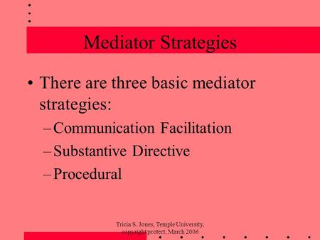 Tricia S. Jones, Temple University, copyright protect, March 2006 Mediator Strategies There are three basic mediator strategies: –Communication Facilitation.