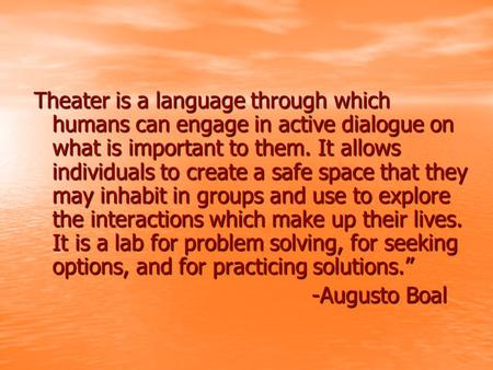 Theater is a language through which humans can engage in active dialogue on what is important to them. It allows individuals to create a safe space that.