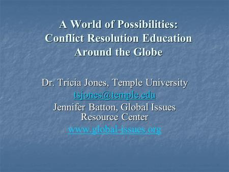 A World of Possibilities: Conflict Resolution Education Around the Globe Dr. Tricia Jones, Temple University Jennifer Batton, Global.