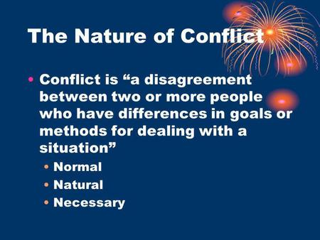 "The Nature of Conflict Conflict is ""a disagreement between two or more people who have differences in goals or methods for dealing with a situation"" Normal."