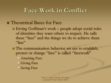 Tricia S. Jones, Temple University, Copyright Protect, March 2006. Face Work in Conflict Theoretical Bases for Face Theoretical Bases for Face Erving Goffmans.