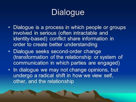 Dialogue Dialogue is a process in which people or groups involved in serious (often intractable and identity-based) conflict share information in order.