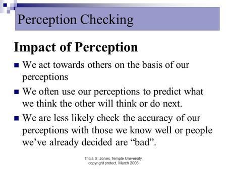 Tricia S. Jones, Temple University, copyright protect, March 2006 Impact of Perception We act towards others on the basis of our perceptions We often use.