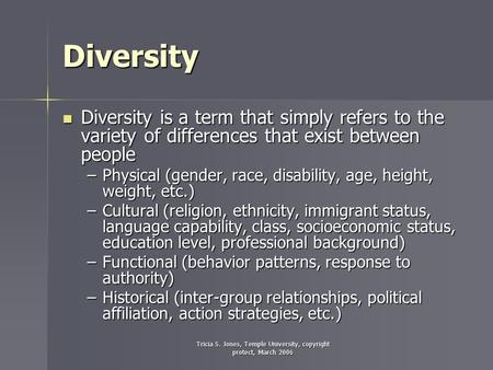 Tricia S. Jones, Temple University, copyright protect, March 2006 Diversity Diversity is a term that simply refers to the variety of differences that exist.