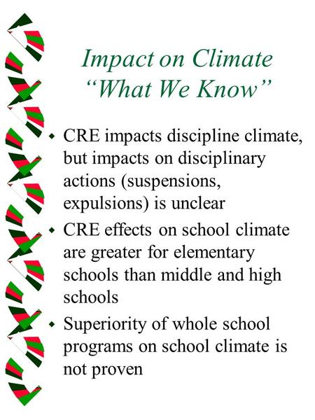 Impact on Climate What We Know w CRE impacts discipline climate, but impacts on disciplinary actions (suspensions, expulsions) is unclear w CRE effects.
