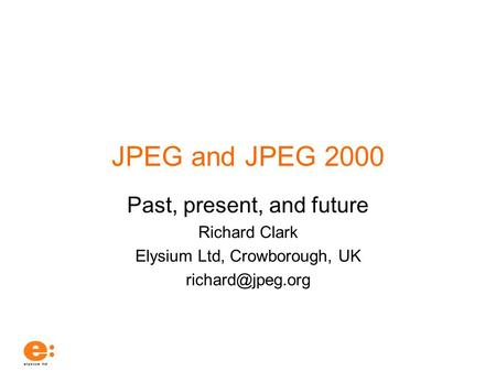JPEG and JPEG 2000 Past, present, and future Richard Clark Elysium Ltd, Crowborough, UK