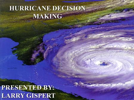 HURRICANE DECISION MAKING PRESENTED BY: LARRY GISPERT.