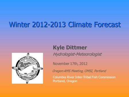 Winter 2012-2013 Climate Forecast Kyle Dittmer Hydrologist-Meteorologist Columbia River Inter-Tribal Fish Commission Portland, Oregon November 17th, 2012.