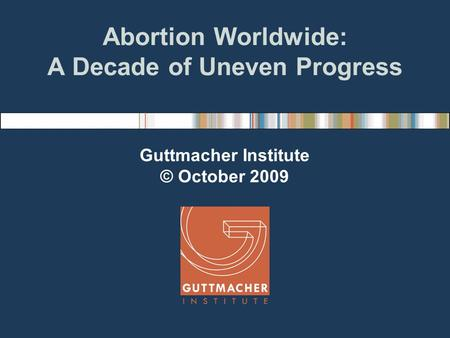Abortion Worldwide: A Decade of Uneven Progress Guttmacher Institute © October 2009.