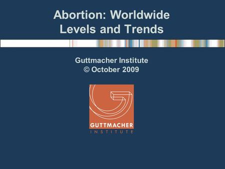 Abortion: Worldwide Levels and Trends Guttmacher Institute © October 2009.