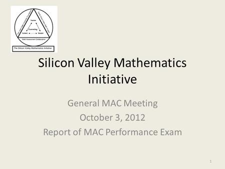Silicon Valley Mathematics Initiative General MAC Meeting October 3, 2012 Report of MAC Performance Exam 1.