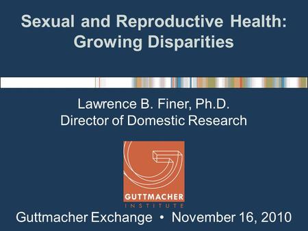 Sexual and Reproductive Health: Growing Disparities Lawrence B. Finer, Ph.D. Director of Domestic Research Guttmacher Exchange November 16, 2010.