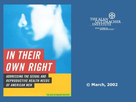 © March, 2002. In Their Own Right, 2002The Alan Guttmacher Institute (AGI) Why Worry About Men? Addressing mens sexual and reproductive health will help.