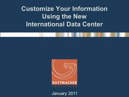 Customize Your Information Using the New International Data Center January 2011.