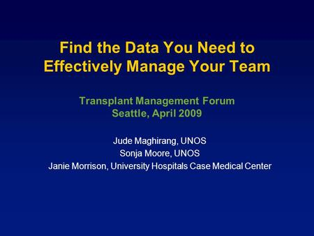 Find the Data You Need to Effectively Manage Your Team Transplant Management Forum Seattle, April 2009 Jude Maghirang, UNOS Sonja Moore, UNOS Janie Morrison,