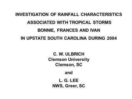 INVESTIGATION OF RAINFALL CHARACTERISTICS ASSOCIATED WITH TROPICAL STORMS BONNIE, FRANCES AND IVAN IN UPSTATE SOUTH CAROLINA DURING 2004 C. W. ULBRICH.