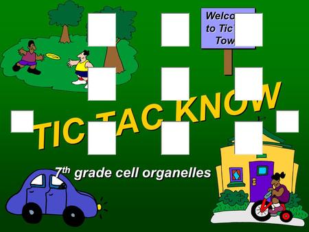TIC TAC KNOW 7 th grade cell organelles Welcome to TicTac Town.