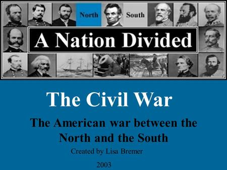 The Civil War The American war between the North and the South Created by Lisa Bremer 2003.