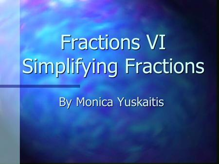 Fractions VI Simplifying Fractions By Monica Yuskaitis.