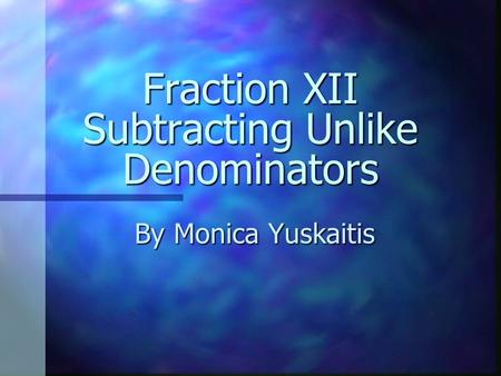 Fraction XII Subtracting Unlike Denominators By Monica Yuskaitis.