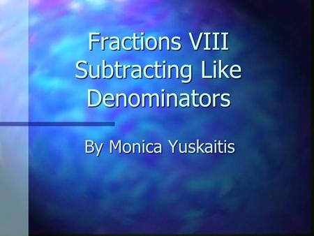Fractions VIII Subtracting Like Denominators By Monica Yuskaitis.