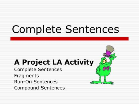 Complete Sentences A Project LA Activity Complete Sentences Fragments Run-On Sentences Compound Sentences.
