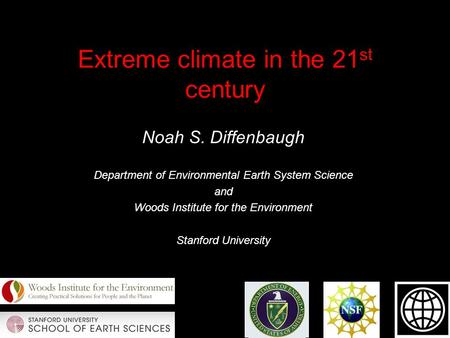 Extreme climate in the 21 st century Noah S. Diffenbaugh Department of Environmental Earth System Science and Woods Institute for the Environment Stanford.