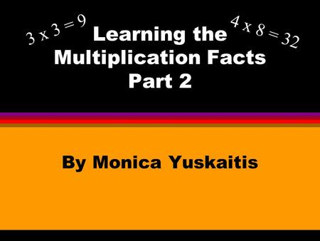 Learning the Multiplication Facts Part 2 By Monica Yuskaitis 3 x 3 = 9 4 x 8 = 32.