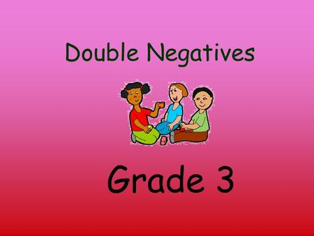 Double Negatives Grade 3 A double negative contains two negative words: He doesn't even know no one My sister used to play.. um basketball.. but she.