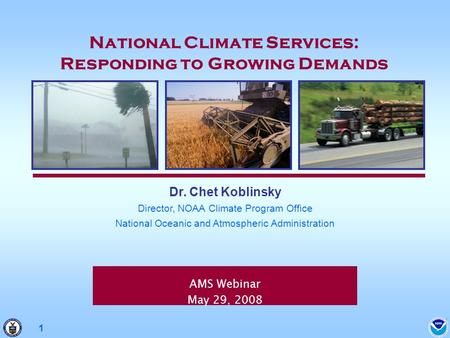 1 AMS Webinar May 29, 2008 Dr. Chet Koblinsky Director, NOAA Climate Program Office National Oceanic and Atmospheric Administration National Climate Services: