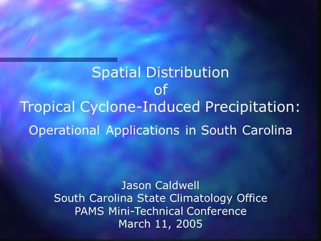 Spatial Distribution of Tropical Cyclone-Induced Precipitation: Operational Applications in South Carolina Jason Caldwell South Carolina State Climatology.