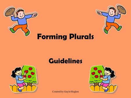 Created by Gayle Hughes Forming Plurals Guidelines.