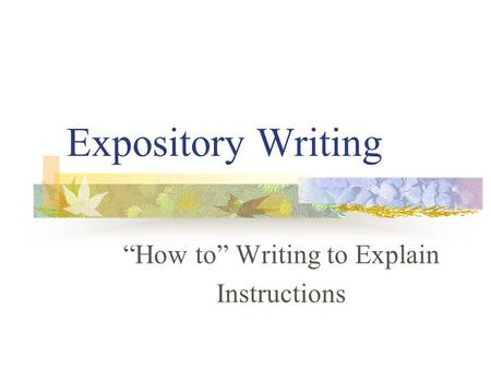 Expository Writing How to Writing to Explain Instructions.