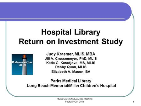 MLGSCA/NCNMLG Joint Meeting February 25, 2011 11 Hospital Library Return on Investment Study Judy Kraemer, MLIS, MBA Jill A. Crussemeyer, PhD, MLIS Katia.