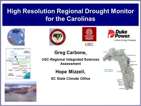 High Resolution Regional Drought Monitor for the Carolinas USC Greg Carbone, USC-Regional Integrated Sciences Assessment Hope Mizzell, SC State Climate.