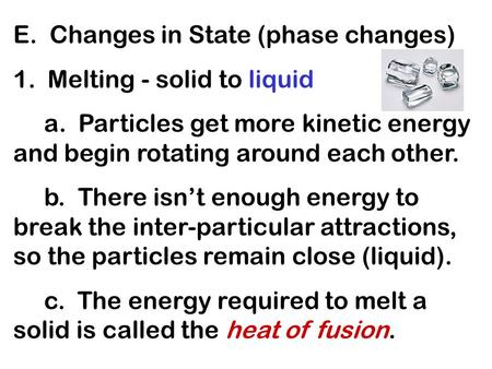E. Changes in State (phase changes) 1. Melting - solid to liquid a. Particles get more kinetic energy and begin rotating around each other. b. There isnt.