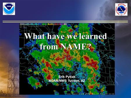 What have we learned from NAME? Erik Pytlak NOAA/NWS Tucson, AZ.