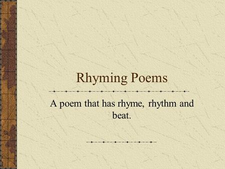Rhyming Poems A poem that has rhyme, rhythm and beat.