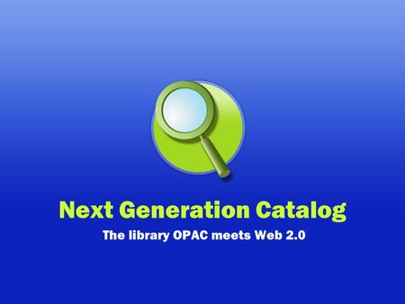 Next Generation Catalog The library OPAC meets Web 2.0.